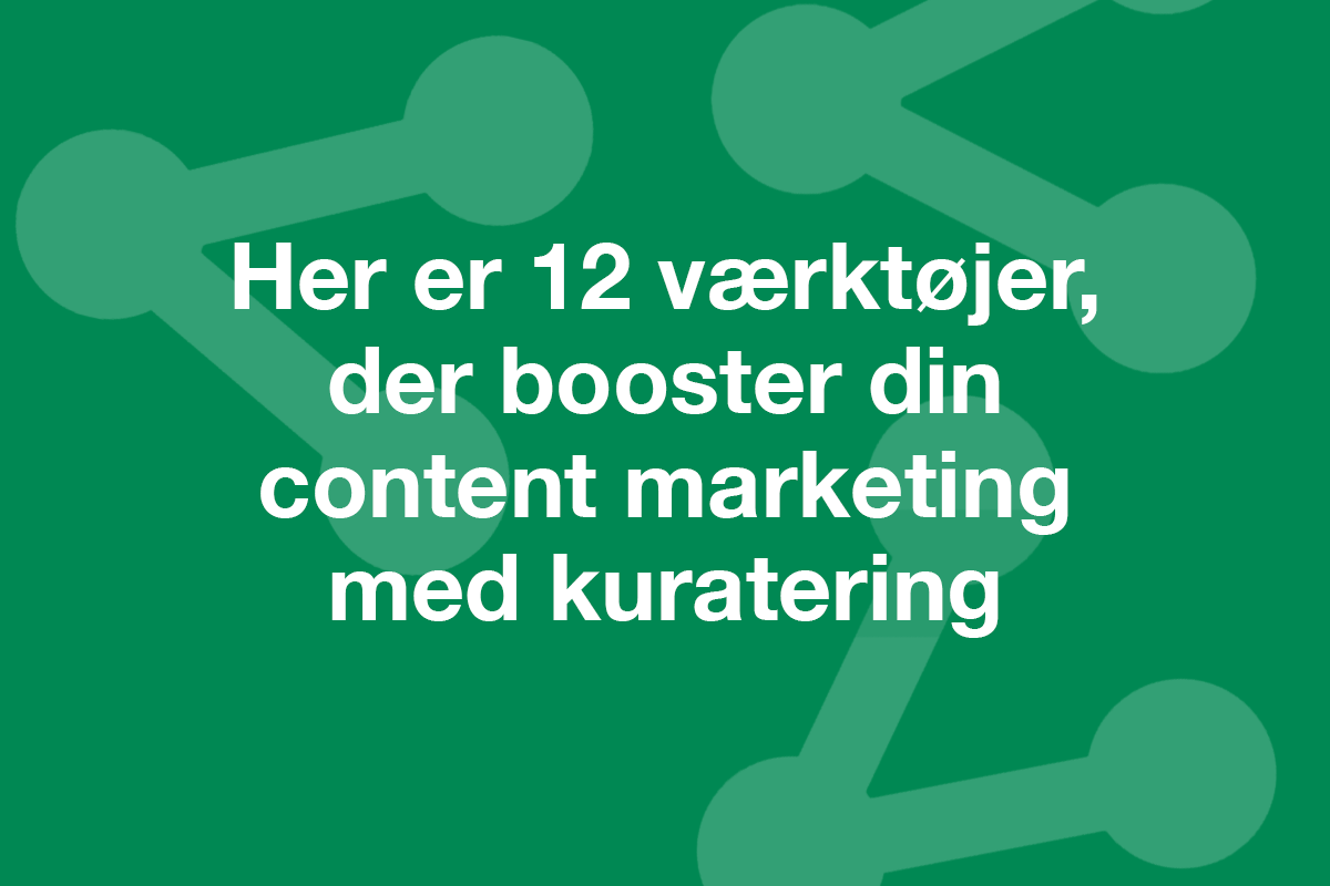 Her er 12 værktøjer, der booster din content marketing med kuratering