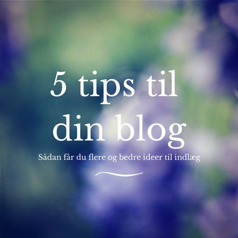 5 tips til din blog: Sådan får du flere og bedre ideer til indlæg