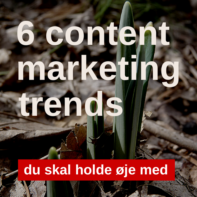 6 content marketing-trends du skal holde øje med
