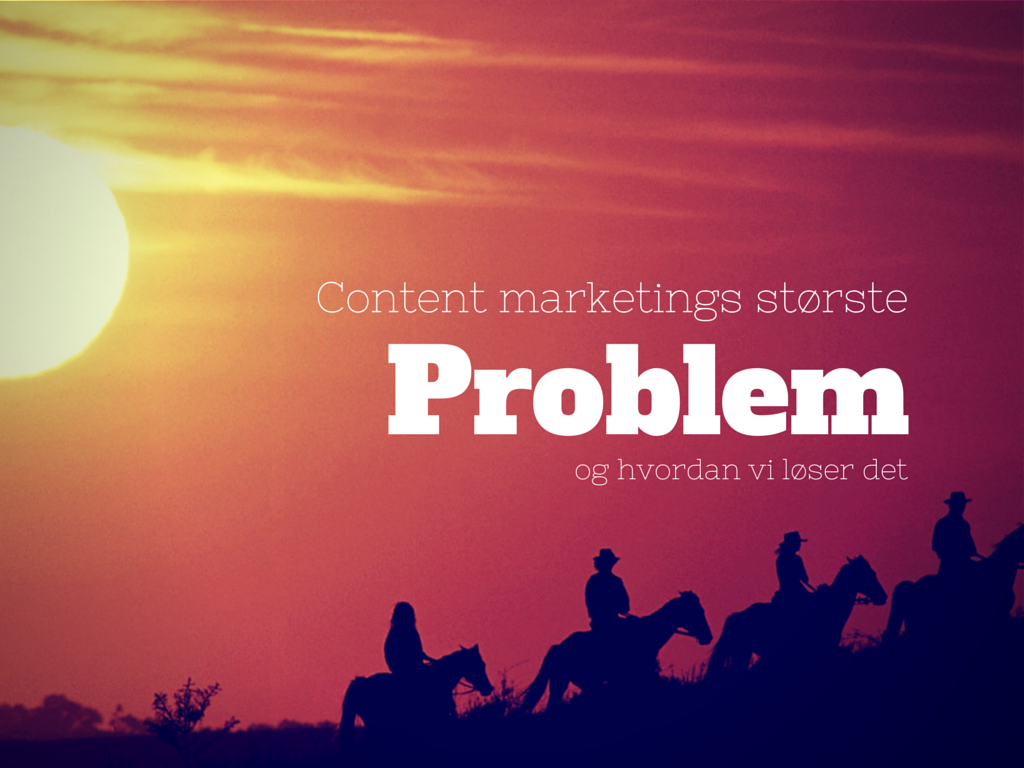Content marketings største problem - og hvordan vi løser det