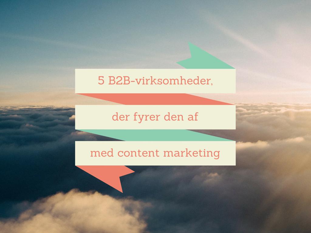 5 B2B-virksomheder, der fyrer den af med content marketing