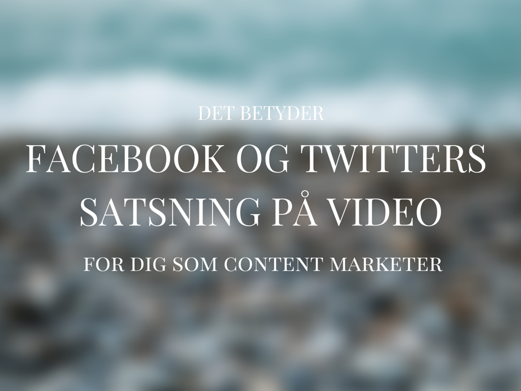 Det betyder Facebook og Twitters video-satsninger for din content marketing