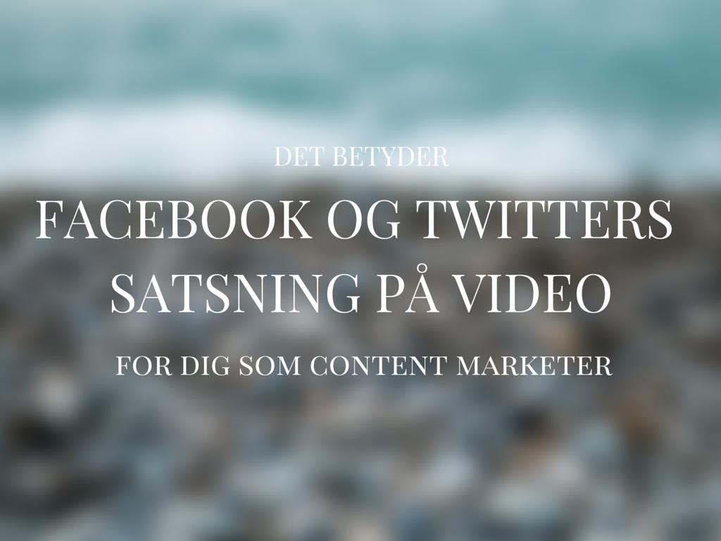 Det betyder Facebook og Twitters video-satsninger for din content marketing