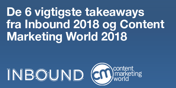 De 6 vigtigste takeaways fra Inbound 2018 og Content Marketing World 2018